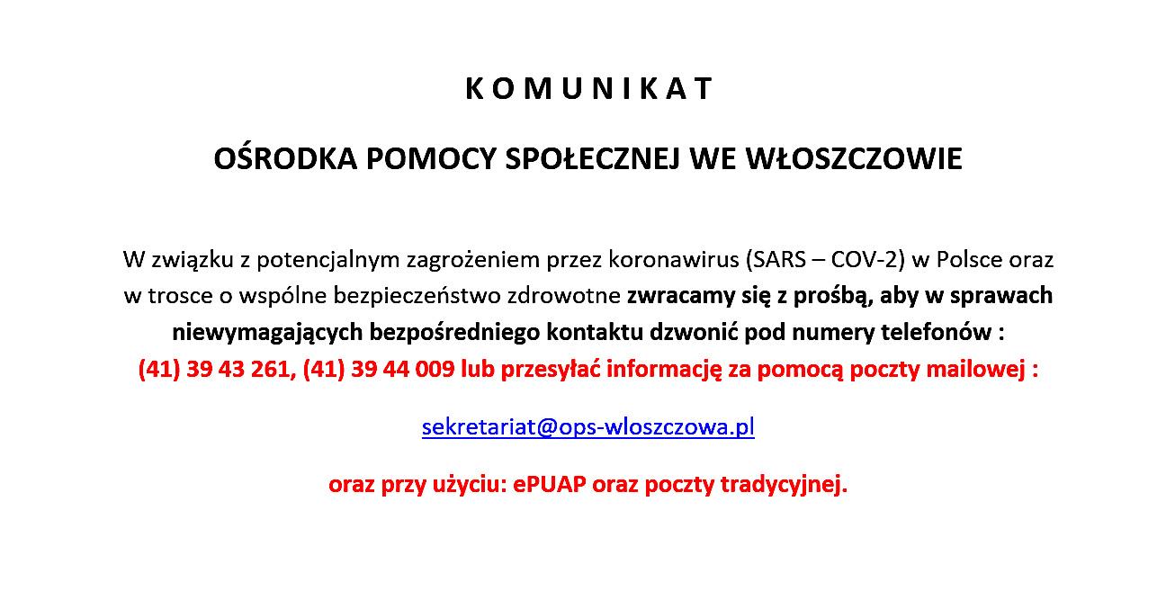 K O M U N I K A T OŚRODKA POMOCY SPOŁECZNEJ WE WŁOSZCZOWIE W związku z potencjalnym zagrożeniem przez koronawirus (SARS – COV-2) w Polsce oraz w trosce o wspólne bezpieczeństwo zdrowotne zwracamy się z prośbą, aby w sprawach niewymagających bezpośredniego kontaktu dzwonić pod numery telefonów : (41) 39 43 261, (41) 39 44 009 lub przesyłać informację za pomocą poczty mailowej : sekretariat@ops-wloszczowa.pl oraz przy użyciu: ePUAP oraz poczty tradycyjnej.